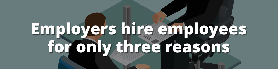 Employers hire employees for only three reasons